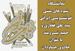 نمایشگاه شیوه های سنتی خوشنویسی ایرانی هنرمندان سید علی فخاری و حمید نیرومند با عنوان جادوی جاودان