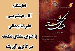 نمایشگاه آثار خوشنویسی هنرمند ارجمند علیرضا بهدانی با عنوان مشتاق شکسته با حضور اساتید یدالله کابلی و محمد حیدری در گالری آیریک