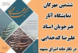 نمایشگاه آثار خوشنویسی هنرجویان استاد علیرضا کدخدایی با عنوان ششمین مهرگان در نگارخانه اشراق مشهد